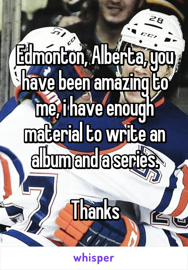 Edmonton, Alberta, you have been amazing to me, i have enough material to write an album and a series.  Thanks