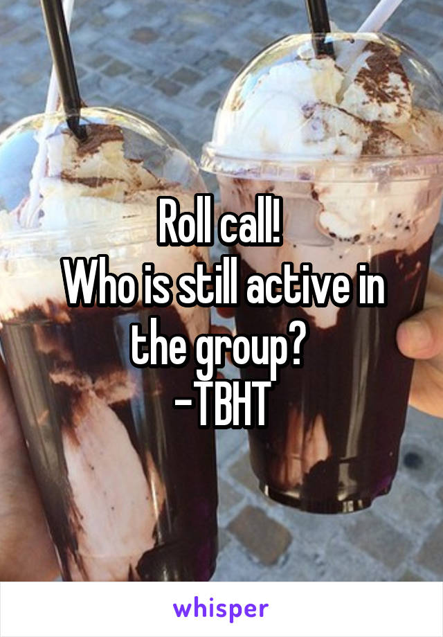 Roll call!  Who is still active in the group?  -TBHT