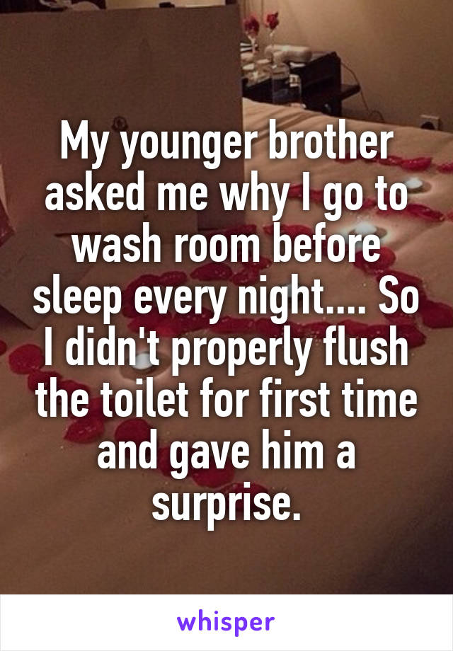 My younger brother asked me why I go to wash room before sleep every night.... So I didn't properly flush the toilet for first time and gave him a surprise.