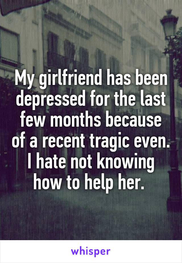 My girlfriend has been depressed for the last few months because of a recent tragic even. I hate not knowing how to help her.