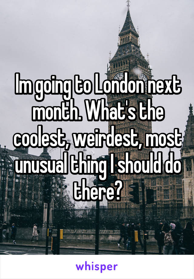 Im going to London next month. What's the coolest, weirdest, most unusual thing I should do there?