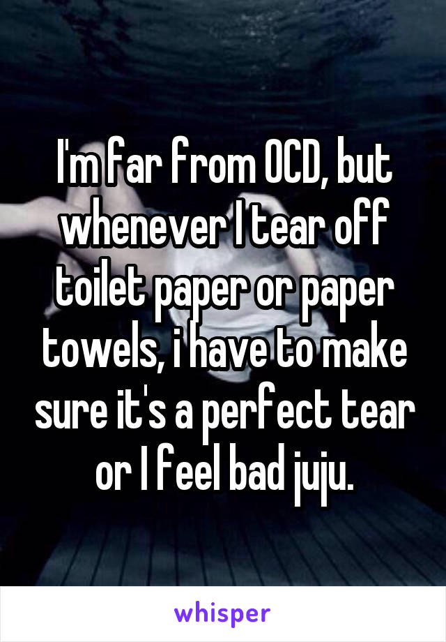 I'm far from OCD, but whenever I tear off toilet paper or paper towels, i have to make sure it's a perfect tear or I feel bad juju.