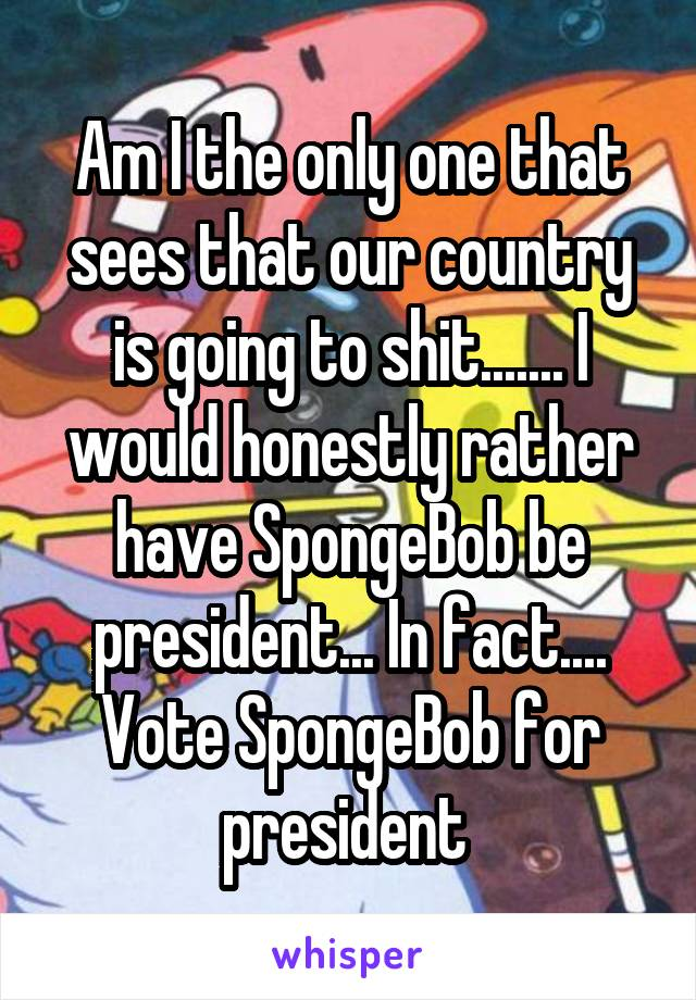 Am I the only one that sees that our country is going to shit....... I would honestly rather have SpongeBob be president... In fact.... Vote SpongeBob for president