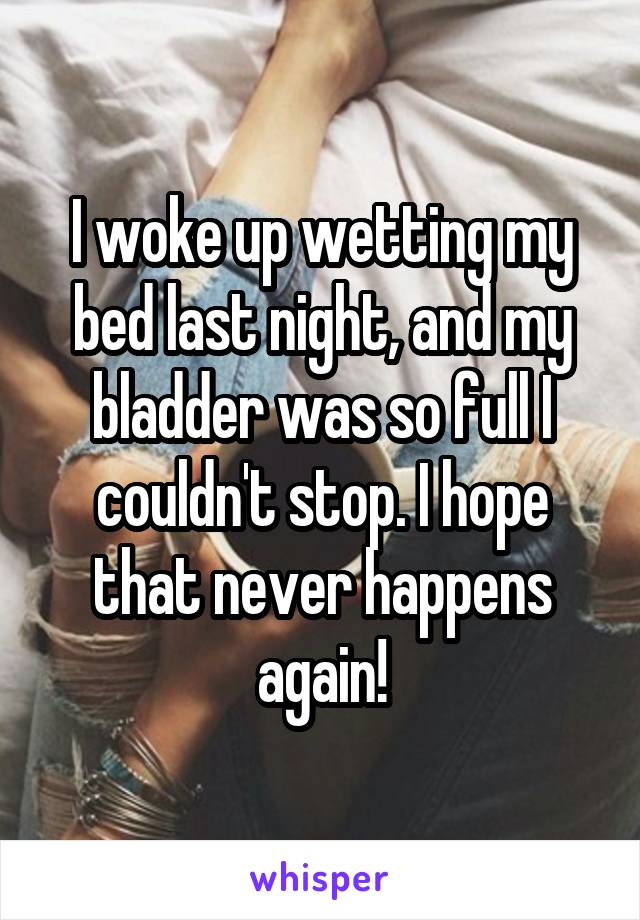 I woke up wetting my bed last night, and my bladder was so full I couldn't stop. I hope that never happens again!