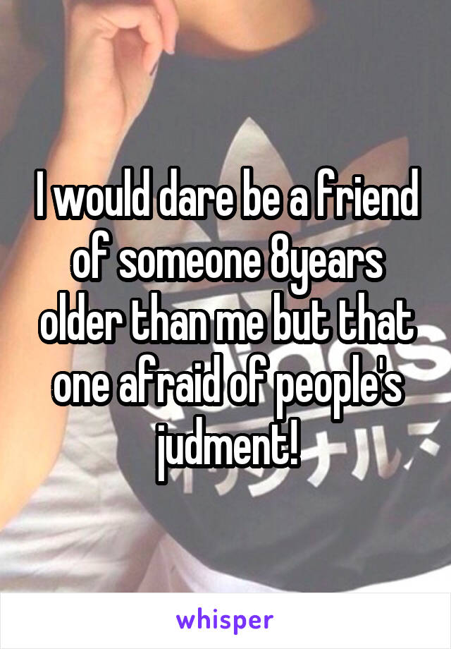 I would dare be a friend of someone 8years older than me but that one afraid of people's judment!