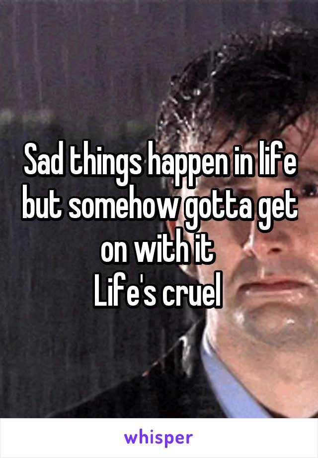 Sad things happen in life but somehow gotta get on with it  Life's cruel