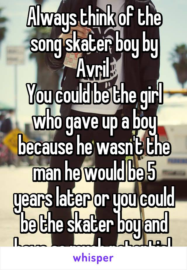 Always think of the song skater boy by Avril  You could be the girl who gave up a boy because he wasn't the man he would be 5 years later or you could be the skater boy and have so much potential