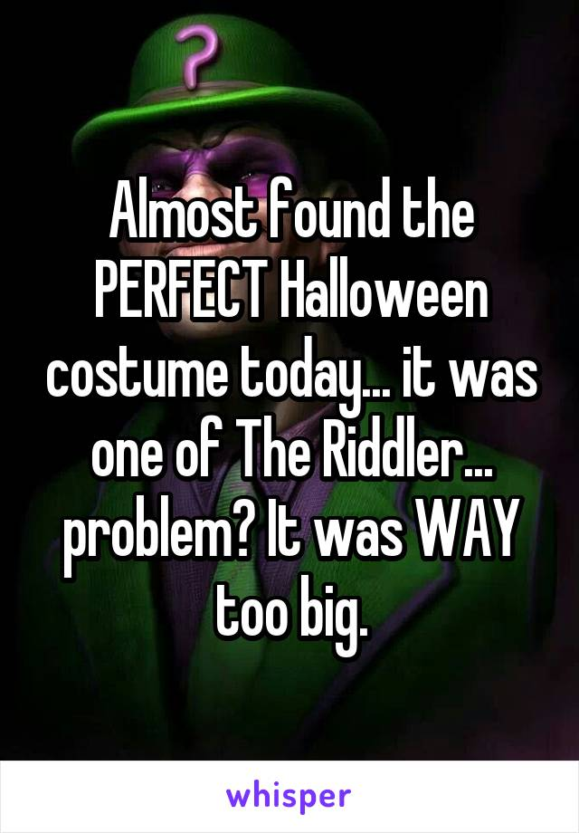Almost found the PERFECT Halloween costume today... it was one of The Riddler... problem? It was WAY too big.
