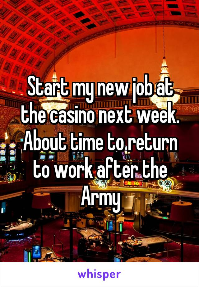 Start my new job at the casino next week. About time to return to work after the Army
