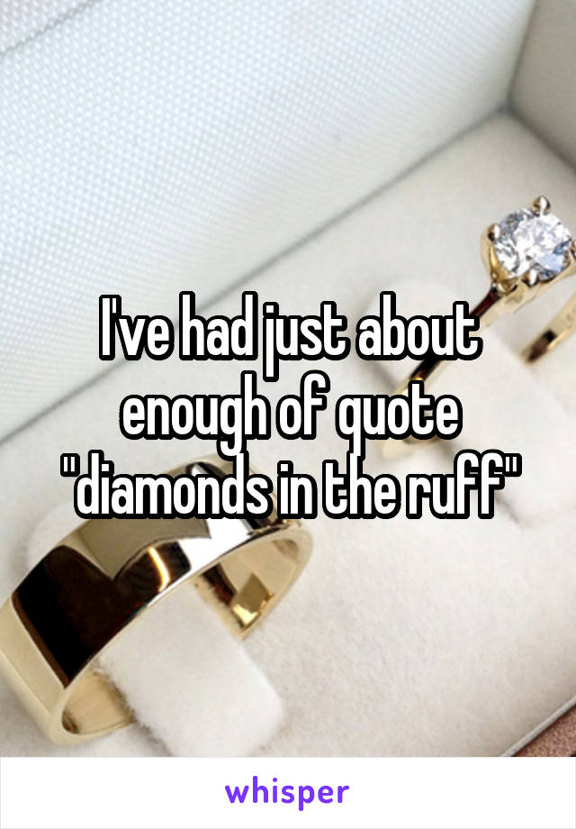 "I've had just about enough of quote ""diamonds in the ruff"""