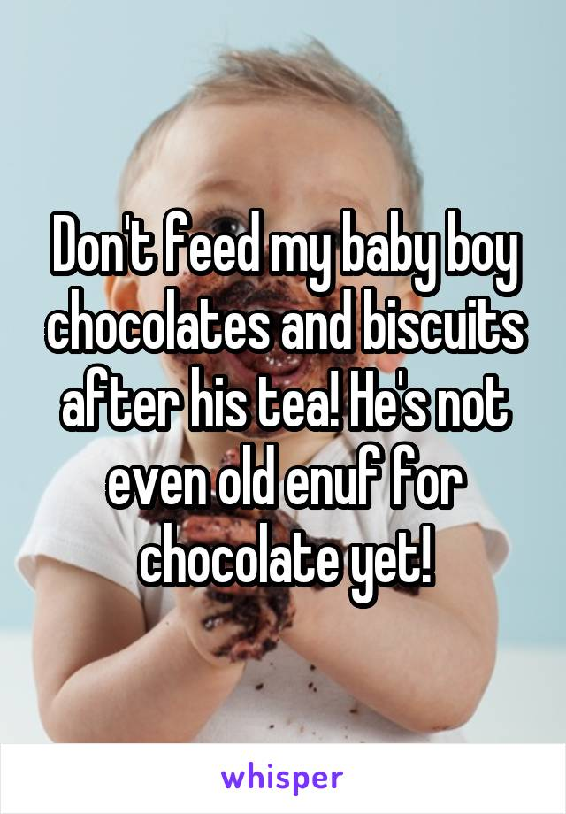 Don't feed my baby boy chocolates and biscuits after his tea! He's not even old enuf for chocolate yet!
