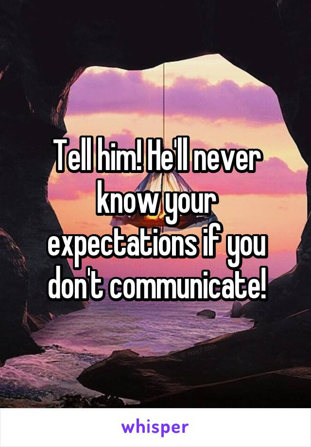 Tell him! He'll never know your expectations if you don't communicate!