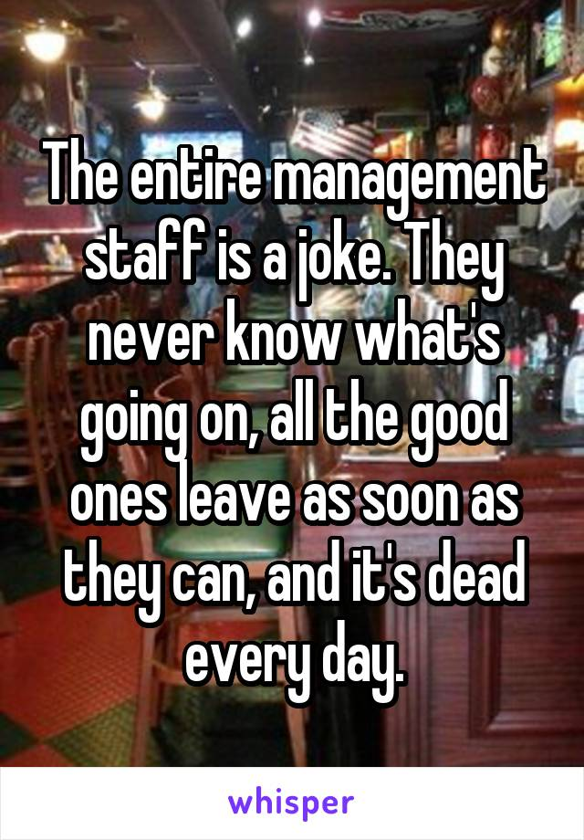 The entire management staff is a joke. They never know what's going on, all the good ones leave as soon as they can, and it's dead every day.