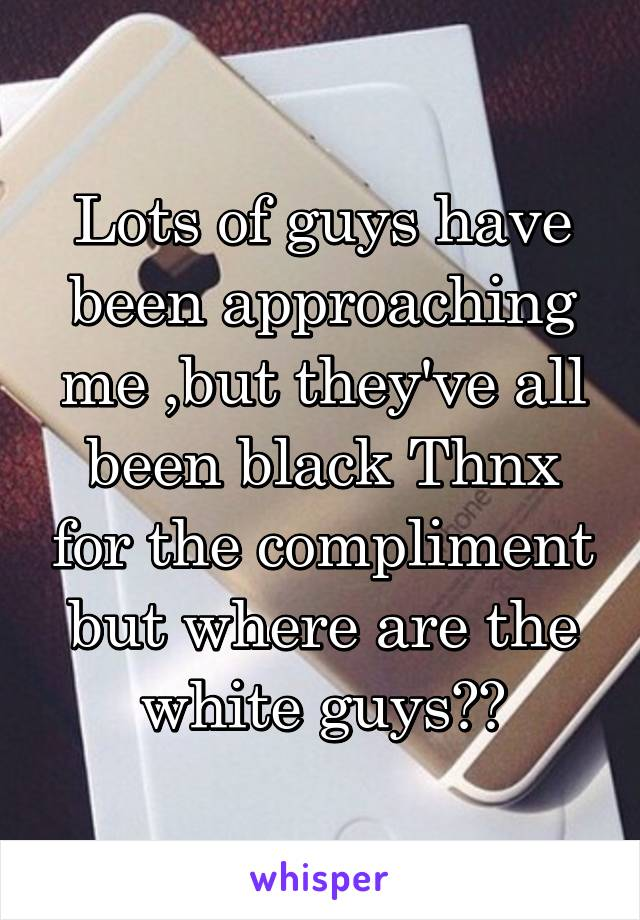 Lots of guys have been approaching me ,but they've all been black Thnx for the compliment but where are the white guys??