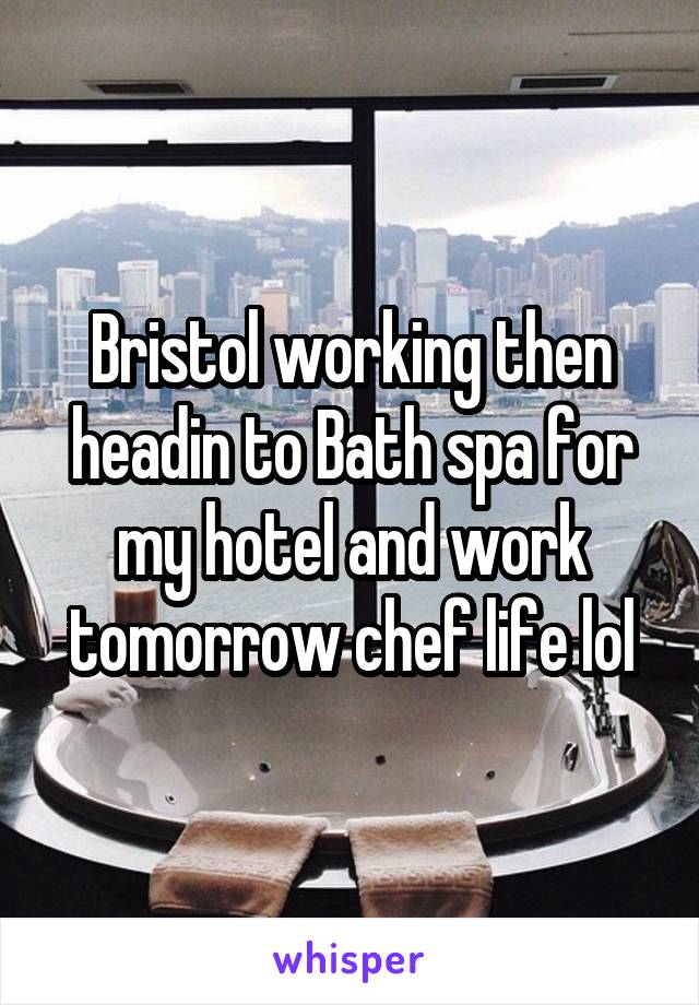 Bristol working then headin to Bath spa for my hotel and work tomorrow chef life lol