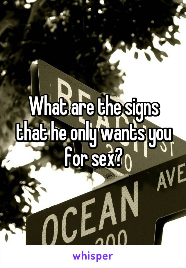 What are the signs that he only wants you for sex?