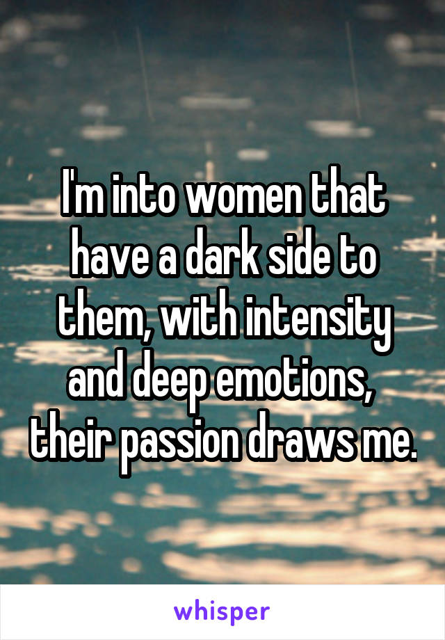 I'm into women that have a dark side to them, with intensity and deep emotions,  their passion draws me.