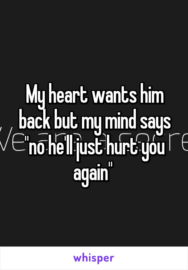 "My heart wants him back but my mind says ""no he'll just hurt you again"""