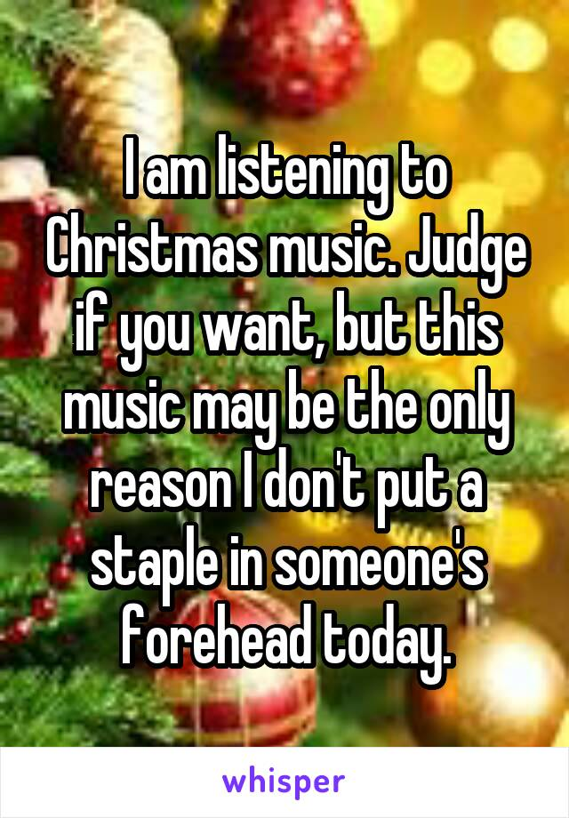 I am listening to Christmas music. Judge if you want, but this music may be the only reason I don't put a staple in someone's forehead today.