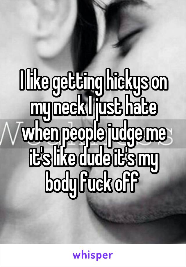I like getting hickys on my neck I just hate when people judge me it's like dude it's my body fuck off