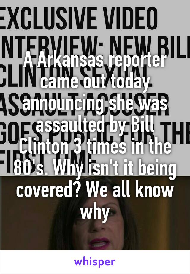 A Arkansas reporter came out today announcing she was assaulted by Bill Clinton 3 times in the 80's. Why isn't it being covered? We all know why