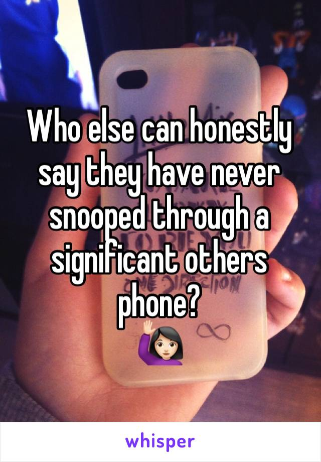 Who else can honestly say they have never snooped through a significant others phone?  🙋🏻
