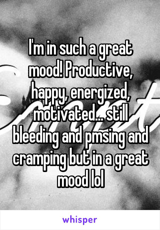 I'm in such a great mood! Productive, happy, energized, motivated... still bleeding and pmsing and cramping but in a great mood lol
