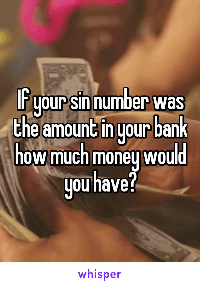 If your sin number was the amount in your bank how much money would you have?