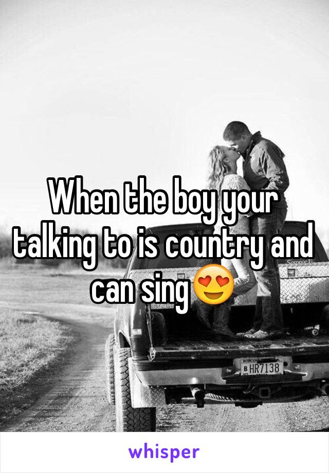 When the boy your talking to is country and can sing😍