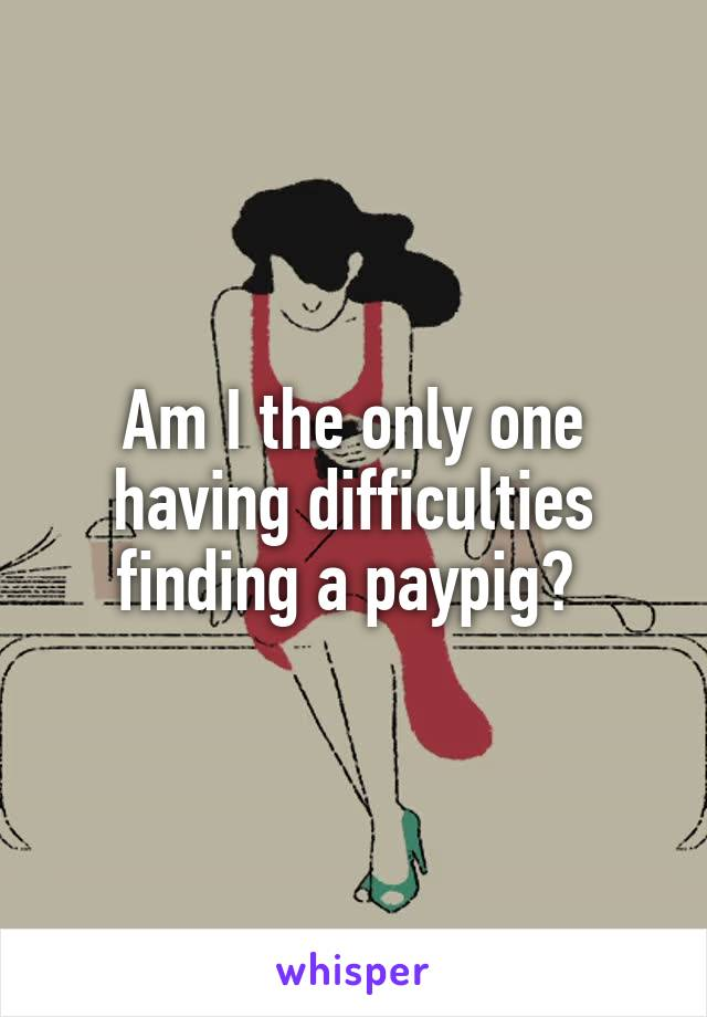Am I the only one having difficulties finding a paypig?