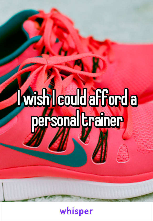 I wish I could afford a personal trainer
