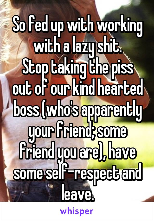 So fed up with working with a lazy shit. Stop taking the piss out of our kind hearted boss (who's apparently your friend; some friend you are), have some self-respect and leave.