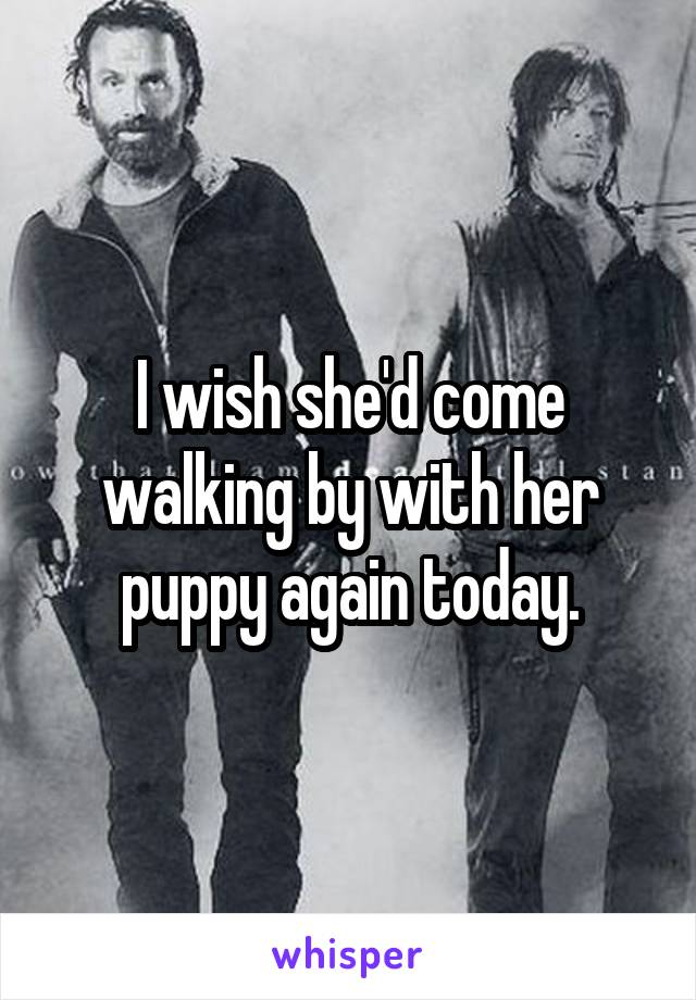 I wish she'd come walking by with her puppy again today.