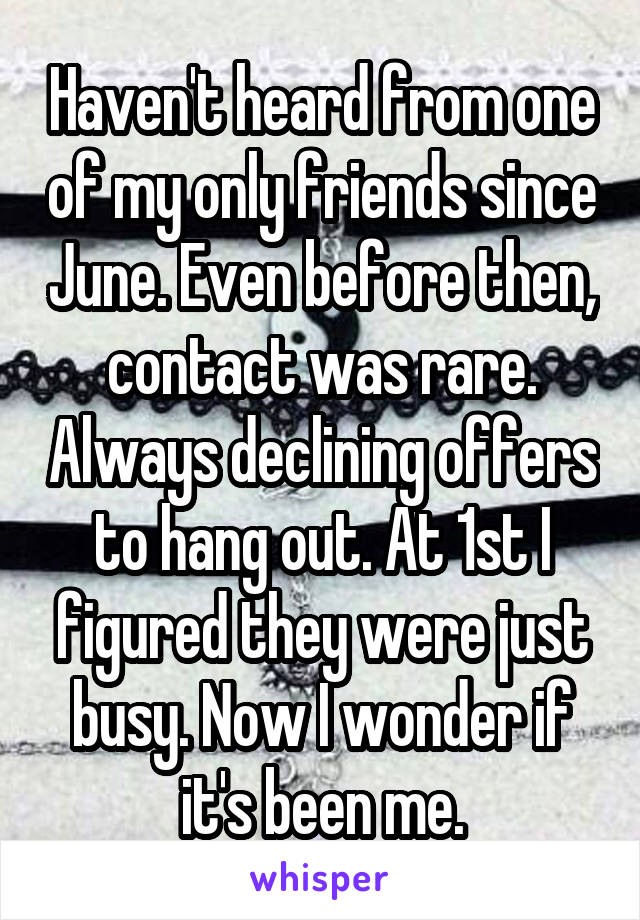 Haven't heard from one of my only friends since June. Even before then, contact was rare. Always declining offers to hang out. At 1st I figured they were just busy. Now I wonder if it's been me.