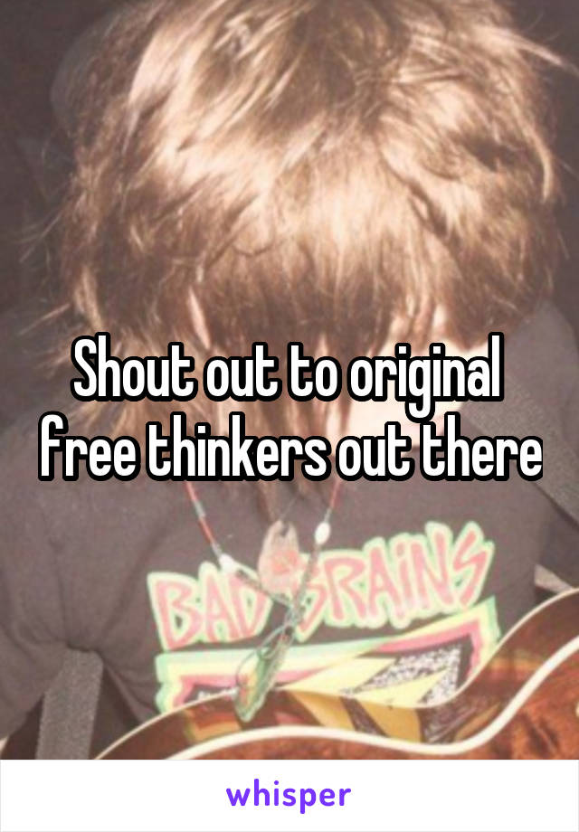 Shout out to original  free thinkers out there