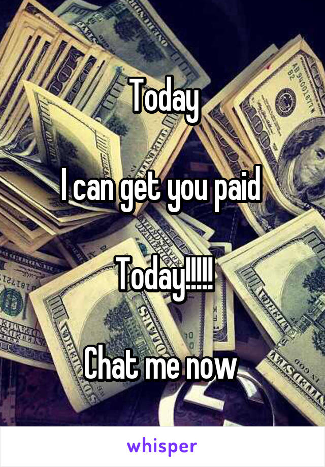 Today  I can get you paid   Today!!!!!  Chat me now
