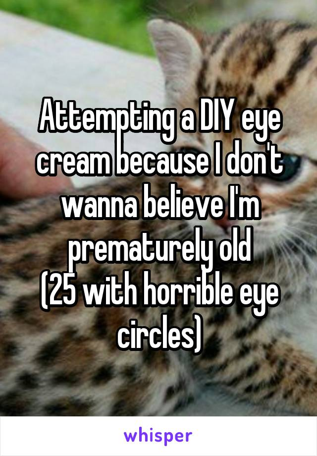 Attempting a DIY eye cream because I don't wanna believe I'm prematurely old (25 with horrible eye circles)