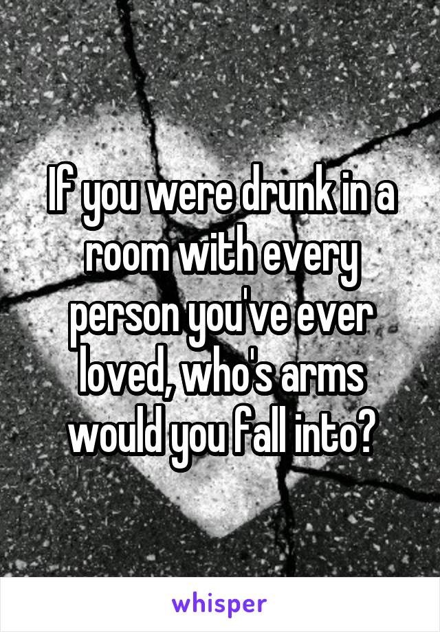 If you were drunk in a room with every person you've ever loved, who's arms would you fall into?