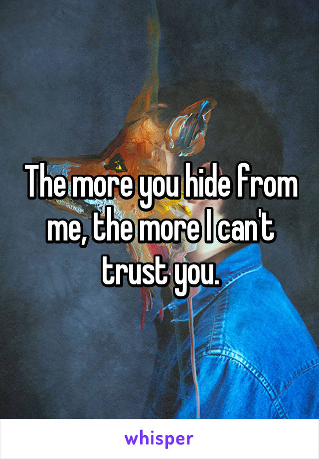 The more you hide from me, the more I can't trust you.