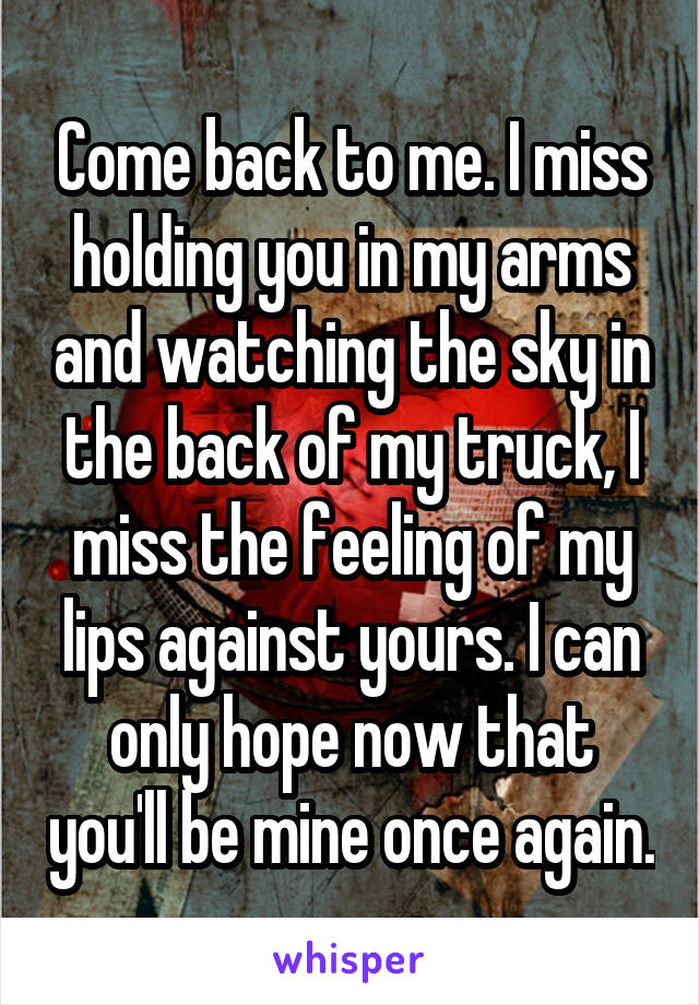 Come back to me. I miss holding you in my arms and watching the sky in the back of my truck, I miss the feeling of my lips against yours. I can only hope now that you'll be mine once again.