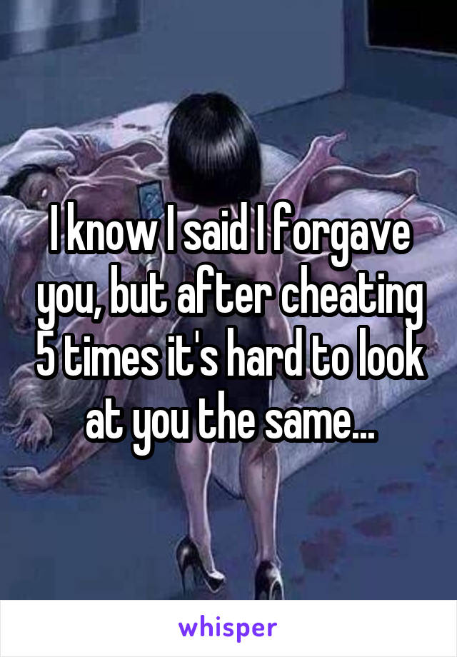 I know I said I forgave you, but after cheating 5 times it's hard to look at you the same...