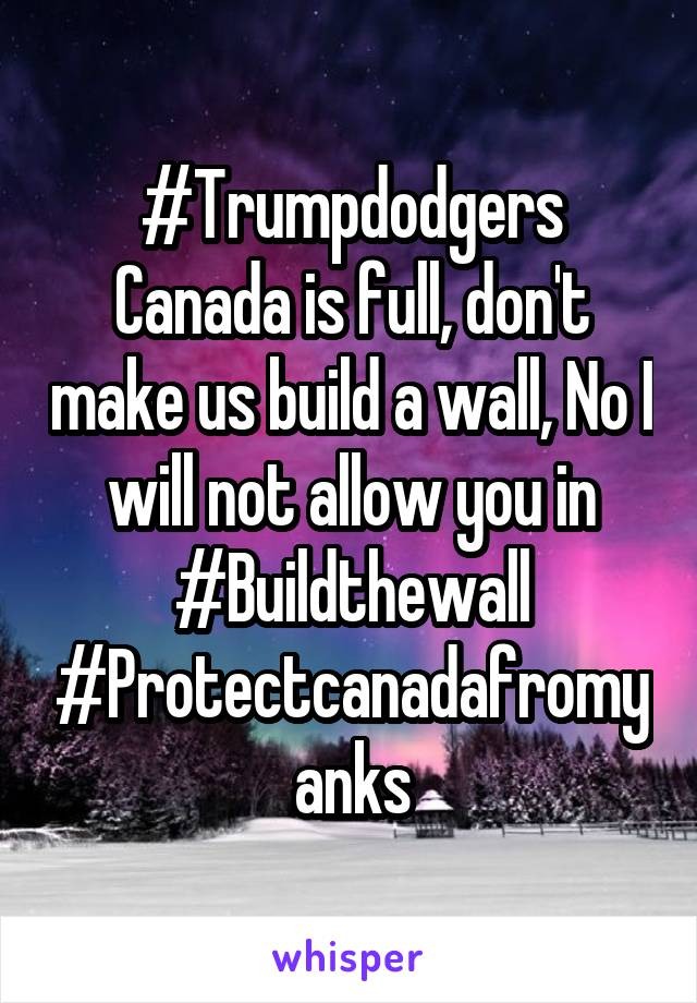 #Trumpdodgers Canada is full, don't make us build a wall, No I will not allow you in #Buildthewall #Protectcanadafromyanks
