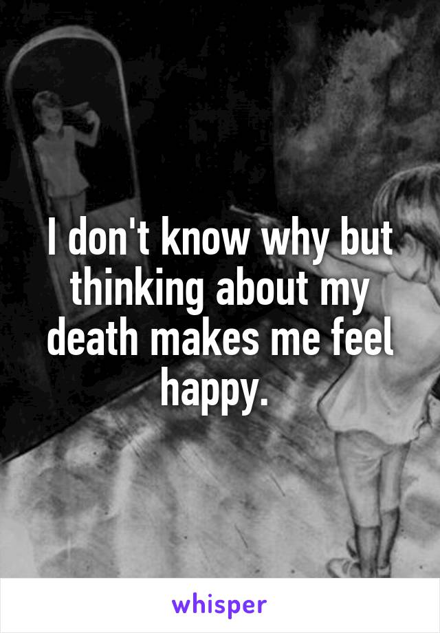 I don't know why but thinking about my death makes me feel happy.