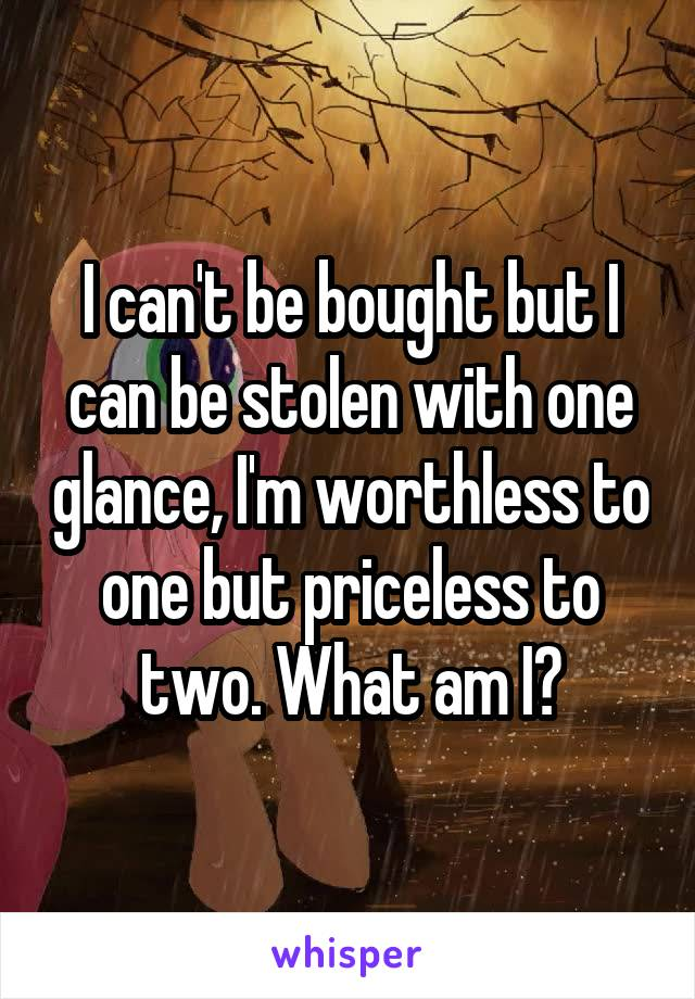 I can't be bought but I can be stolen with one glance, I'm worthless to one but priceless to two. What am I?