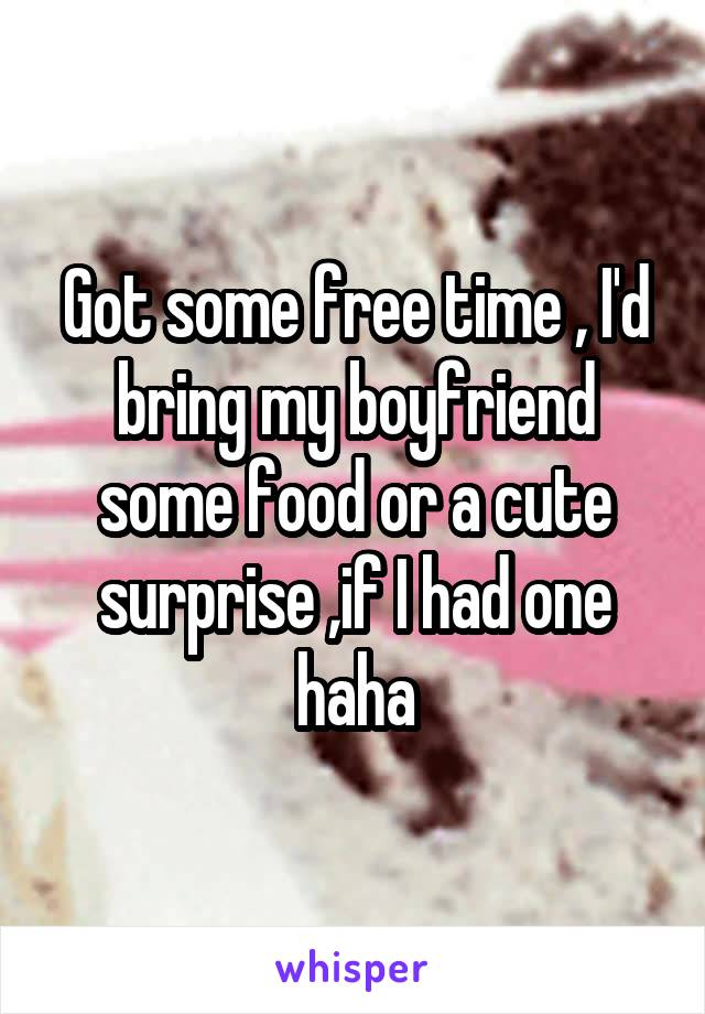 Got some free time , I'd bring my boyfriend some food or a cute surprise ,if I had one haha