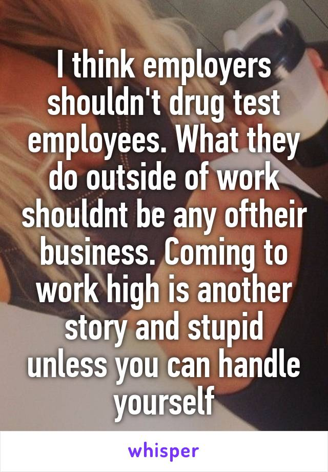 I think employers shouldn't drug test employees. What they do outside of work shouldnt be any oftheir business. Coming to work high is another story and stupid unless you can handle yourself