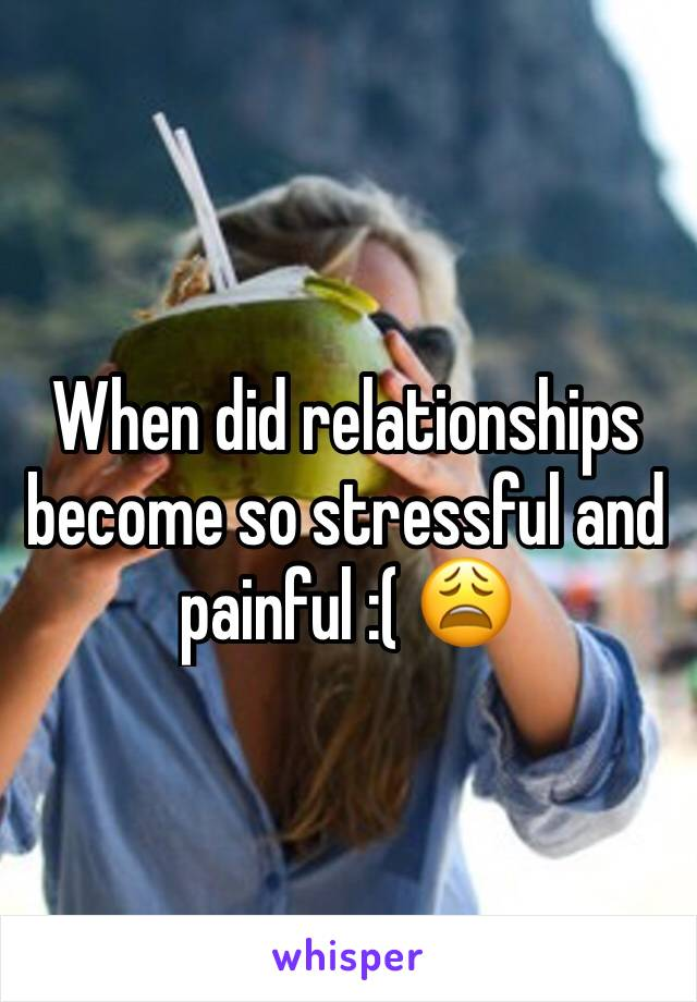 When did relationships become so stressful and painful :( 😩