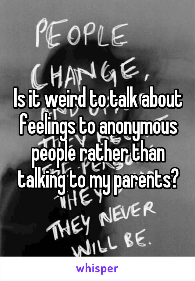Is it weird to talk about feelings to anonymous people rather than talking to my parents?