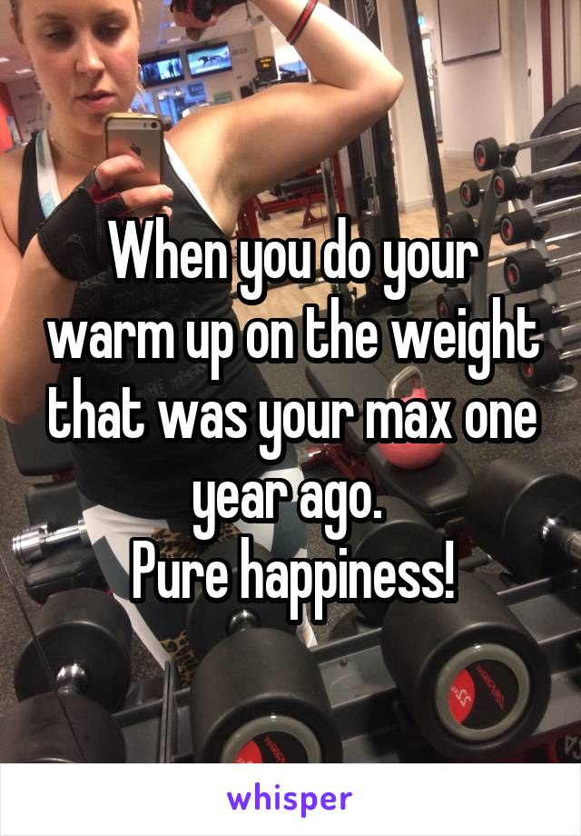 When you do your warm up on the weight that was your max one year ago.  Pure happiness!