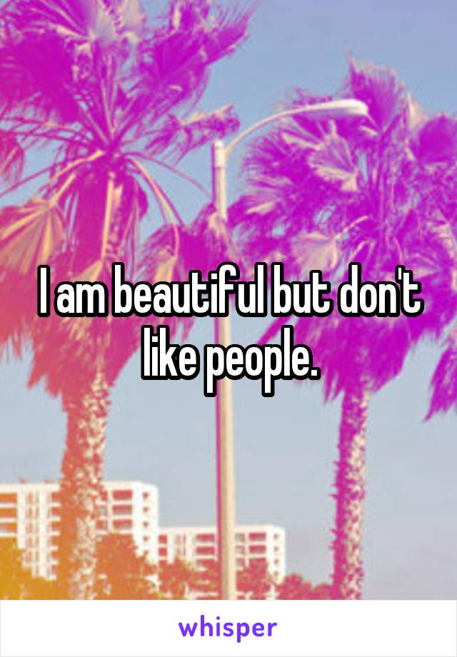 I am beautiful but don't like people.